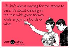 Life isn't about waiting for the storm to pass. It's about dancing in the rain with good friends while enjoying a bottle of wine.