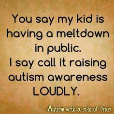 You say my kid is having a meltdown in public. I say call it raising autism awareness LOUDLY.  Hahaha Love it!