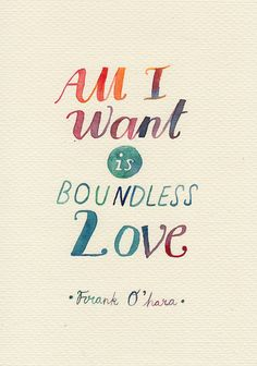 """All I want is boundless love."" - Frank O'hara"