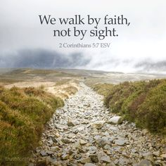 We walk by faith, not by sight. (2 Corinthians 5:7 ESV) http://www.truthforlife.org/resources/series/venturing-in-faith/