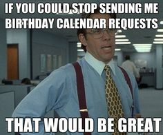 if you could stop sending me birthday calendar requests that - that would be great