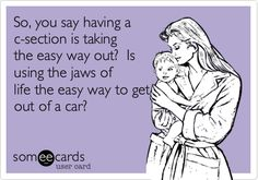 Funny Baby Ecard: So, you say having a c-section is taking the easy way out? Is using the jaws of life the easy way to get out of a car?
