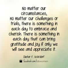 No matter our circumstances, no matter our challenges or trials, there is something in each day to enbrace and cherish. There is something in each day that can bring gratitude and joy if only we will see and appreciate it.