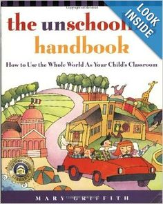 The Unschooling Handbook : How to Use the Whole World As Your Child's Classroom: Mary Griffith: 9780761512769: Amazon.com: Books......read the links under the most helpful negative review