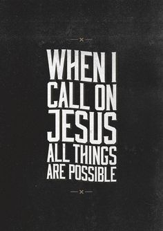 When I call on Jesus, ALL things are possible. - So true, so true!