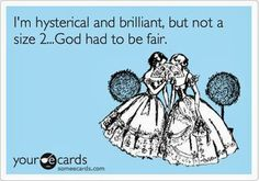 I'm hysterical and brilliant, but not a size 2. God had to be fair.