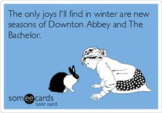 The only joys I'll find in winter are new seasons of Downton Abbey and The Bachelor.