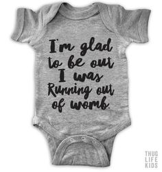 I'm glad to be out, I was running out of womb! White Onesies are 100% cotton. Heather Grey Onesies are 90% cotton, 10% polyester. All shirts are printed in the USA.