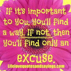 If it's important to you, you'll find a way. If not, then you'll find only an excuse.