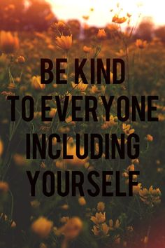 I love this quote because its true. Many people think you need to be kind to others, but its not just that you must also be kind to yourself.