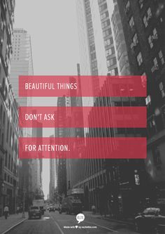 Beautiful things don't ask for attention.  -The Secret Life of Walter Mitty. Loved this movie!
