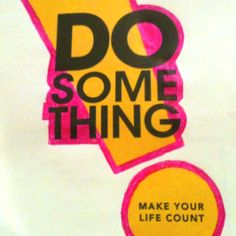 Do something. Make your life count.
