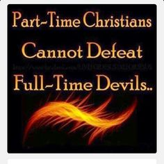 FULL TIME!  Stay alert! Watch out for your great enemy, the devil. He prowls around like a roaring lion, looking for someone to devour (1 Peter 5:8).