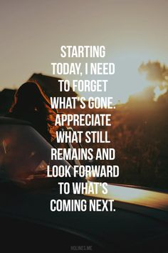 starting today, I need to forget what's gone. appreciate what still remains and look forward to what's coming next.