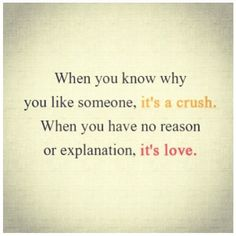 When you know why you like someone, it's a crush; when you have no reason or explanation, it's love.