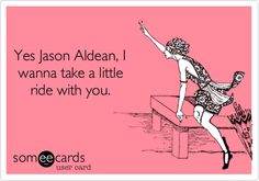 Yes Jason Aldean, I wanna take a little ride with you. | Music Ecard | someecards.com