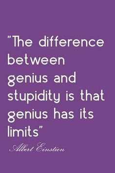 La diferencia entre genialidad y  estupidez es que la genialidad tiene sus límites.