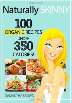 Naturally Skinny: 100 Organic Recipes Under 350 Calories!