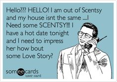 Funny Weekend Ecard: Hello??? HELLO! I am out of Scentsy and my house isnt the same ....I Need some SCENTSY!!! I have a hot date tonight and I need to impress her how bout some Love Story?