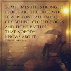 Sometimes the strongest people are the ones who love beyond all faults, cry behind closed doors, and fight battles nobody knows about.