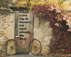 Prayer is the key to Heaven, but faith unlocks the door.