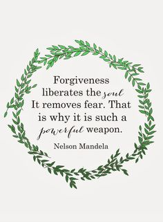 Forgiveness liberates the soul. It removes fear. That is why it is such a powerful weapon. -Nelson Mandela