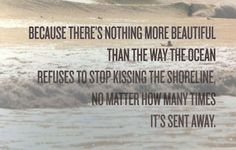 because theres nothing more beautiful than the way the ocean refuses to stop kissing the shoreline no matter how many times its sent away
