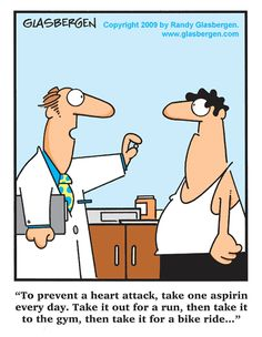 To prevent a heart attack, take one aspirin every day. Take it out for a run, then take it to the gym, then take it for a bike ride…
