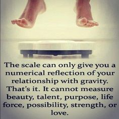 the scale can only give you a numberical reflection of your relationship with gravity