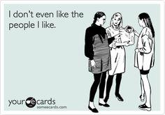 I don't even like the people I like.