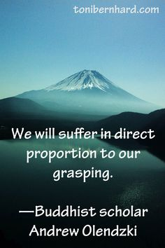 """""""We will suffer in direct proportion to our grasping."""""""
