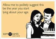 Allow me to politely suggest this be the year you start lying about your age.