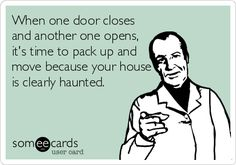 When one door closes and another one opens, it's time to pack up and move because your house is clearly haunted.