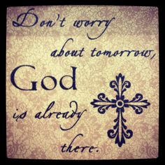 Don't worry about tomorrow, God is already there!    Therefore do not worry about tomorrow, for tomorrow will worry about itself. Each day has enough trouble of its own. Matthew 6:34