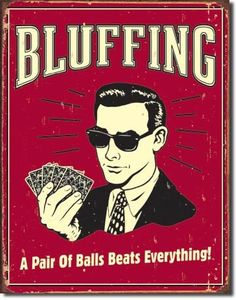 $14.99 Poker Bluffing a Pair of Balls Beats Everything Distressed Retro Vintage Tin Sign  From Poster Revolution   Get it here: http://astore.amazon.com/ffiilliipp-20/detail/B00123NWWC/178-3643210-8507349