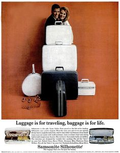 Luggage is for traveling, baggage is for Life. -Samsonite