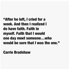 """""""After he left, I cried for a week. And then I realized I do have faith. Faith in myself. Faith that I would one day meet someone...who would be sure that I was the one.""""- Carrie Bradshaw <3"""