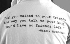 If you talked to your friends the way you talk to your body you'd have no friends left.
