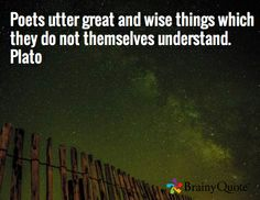 Poets utter great and wise things which they do not themselves understand. - Plato