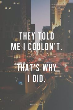 they told me i couldn't, thats why i did