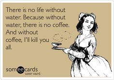 no coffee, giggl, funni, there is no life without water, humor, coffee quotes, true stories, weeknight meals, funny ecards coffee