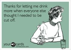 Funny Thanks Ecard: Thanks for letting me drink more when everyone else thought I needed to be cut off.