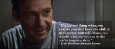 """""""It's a great thing when you realize you still have the ability to surprise yourself. Makes you wonder what else you can do that you've forgotten about."""" - Lester Burnham (American Beauty)"""