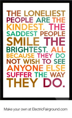 The loneliest people are the kindest. The saddest people smile the brightest. All because they do no Framed Quote
