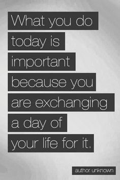 What you do today is important because you are exchanging a day of your life for it | Inspirational Quotes