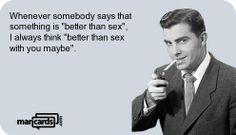 Better than sex..