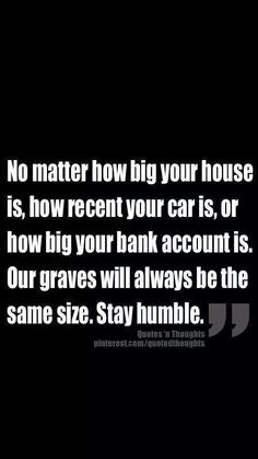 Stay HUMBLE people. Money is just monetary, materialistic things do not matter on judgment day!