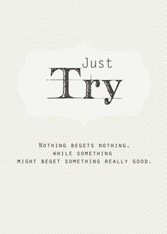 Just try. Nothing begets nothing, while something might beget something really good.
