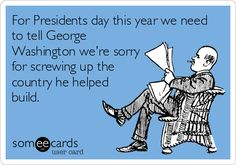 For President's day this year we need to tell George Washington we're sorry for screwing up the country he helped build.