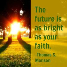"""""""The future is as bright as your faith."""" -Thomas S. Monson http://searchforhappiness.org/474/sacrifice-promises-blessings Faith, Bright"""